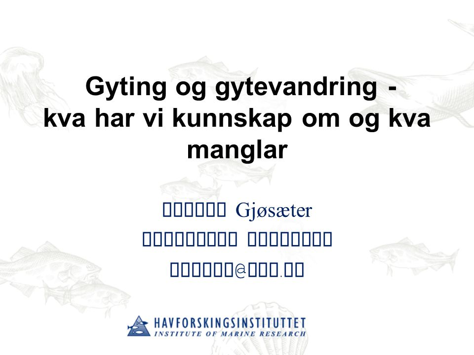 Gyting og gytevandring - kva har vi kunnskap om og kva manglar Harald Gjøsæter Faggruppe Bunnfisk harald @ imr. no
