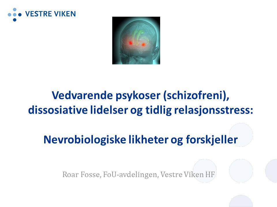 Vedvarende psykoser (schizofreni), dissosiative lidelser og tidlig relasjonsstress: Nevrobiologiske likheter og forskjeller Roar Fosse, FoU-avdelingen