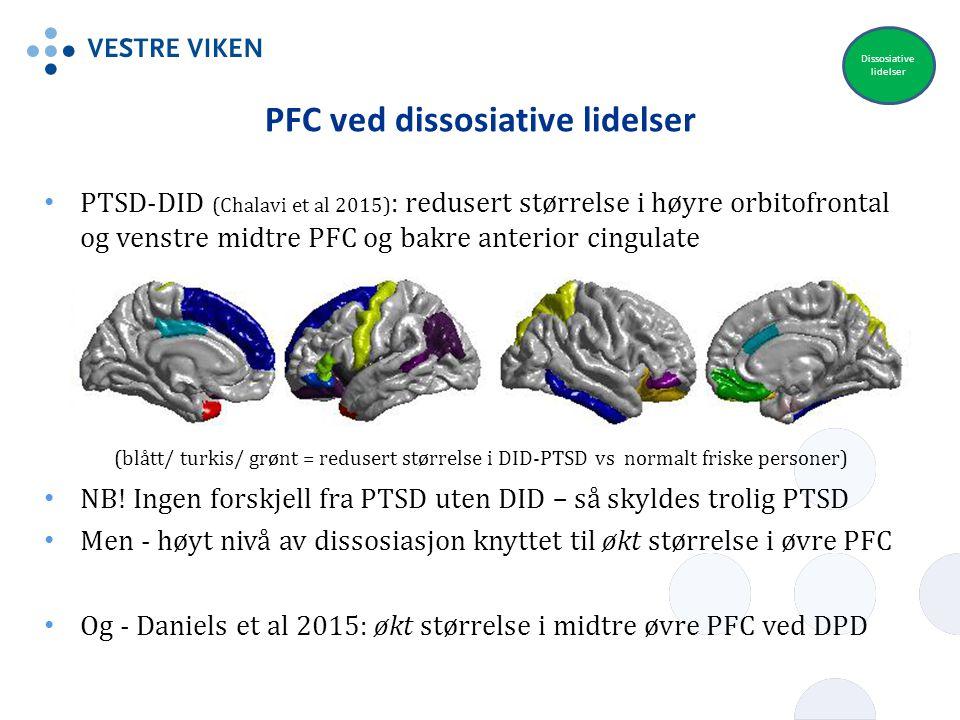 PFC ved dissosiative lidelser PTSD-DID (Chalavi et al 2015) : redusert størrelse i høyre orbitofrontal og venstre midtre PFC og bakre anterior cingula