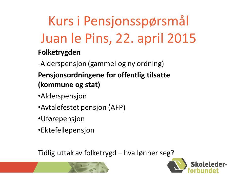 Kurs i Pensjonsspørsmål Juan le Pins, 22. april 2015 Folketrygden -Alderspensjon (gammel og ny ordning) Pensjonsordningene for offentlig tilsatte (kom