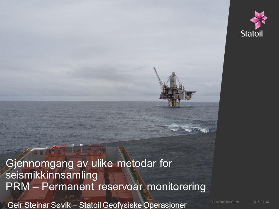 Gjennomgang av ulike metodar for seismikkinnsamling PRM – Permanent reservoar monitorering Geir Steinar Søvik – Statoil Geofysiske Operasjoner 2015-04-16Classification: Open