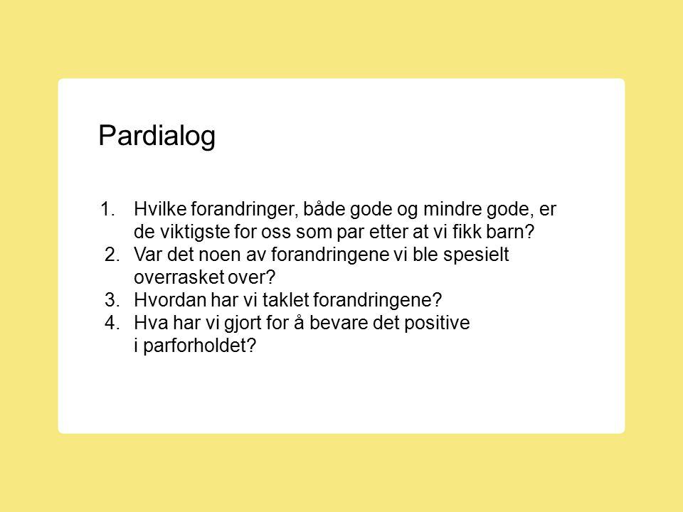 Pardialog 1.Hvilke forandringer, både gode og mindre gode, er de viktigste for oss som par etter at vi fikk barn? 2.Var det noen av forandringene vi b