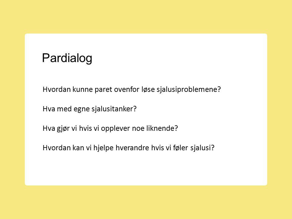 Pardialog Hvordan kunne paret ovenfor løse sjalusiproblemene? Hva med egne sjalusitanker? Hva gjør vi hvis vi opplever noe liknende? Hvordan kan vi hj