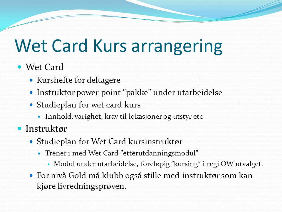 "Wet Card Kurs arrangering Wet Card Kurshefte for deltagere Instruktør power point ""pakke"" under utarbeidelse Studieplan for wet card kurs Innhold, var"