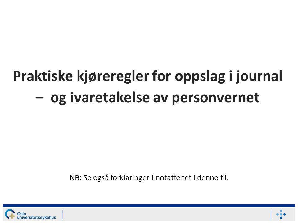 Praktiske kjøreregler for oppslag i journal – og ivaretakelse av personvernet NB: Se også forklaringer i notatfeltet i denne fil.