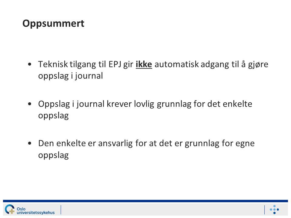 Oppsummert Teknisk tilgang til EPJ gir ikke automatisk adgang til å gjøre oppslag i journal Oppslag i journal krever lovlig grunnlag for det enkelte oppslag Den enkelte er ansvarlig for at det er grunnlag for egne oppslag