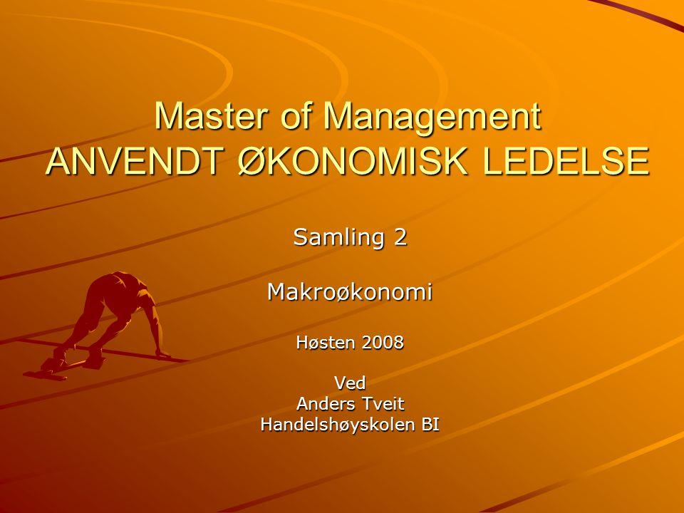 Master of Management ANVENDT ØKONOMISK LEDELSE Samling 2 Makroøkonomi Høsten 2008 Ved Anders Tveit Handelshøyskolen BI