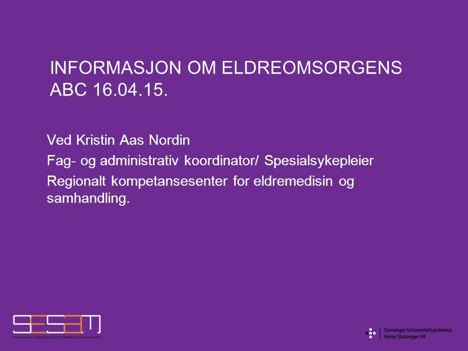 INFORMASJON OM ELDREOMSORGENS ABC 16.04.15. Ved Kristin Aas Nordin Fag- og administrativ koordinator/ Spesialsykepleier Regionalt kompetansesenter for