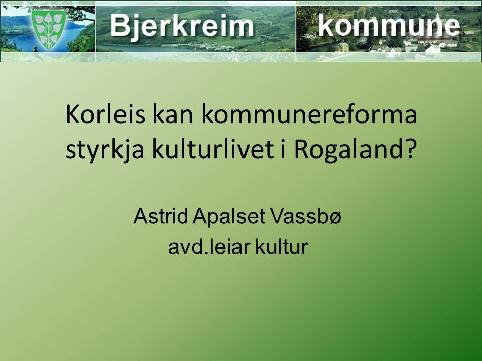 Korleis kan kommunereforma styrkja kulturlivet i Rogaland Astrid Apalset Vassbø avd.leiar kultur