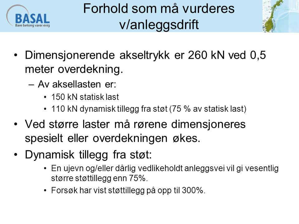 Forhold som må vurderes v/anleggsdrift Dimensjonerende akseltrykk er 260 kN ved 0,5 meter overdekning. –Av aksellasten er: 150 kN statisk last 110 kN