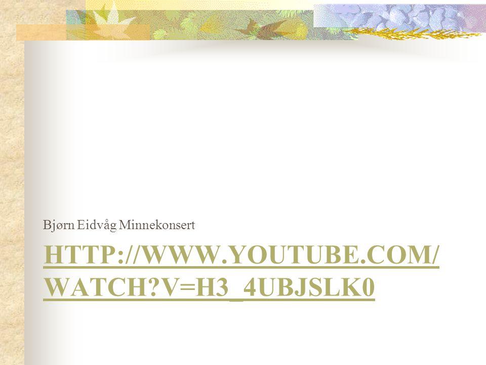 HTTP://WWW.YOUTUBE.COM/ WATCH?V=H3_4UBJSLK0 Bjørn Eidvåg Minnekonsert