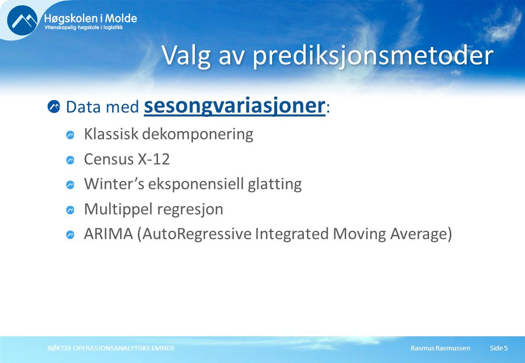 Rasmus RasmussenBØK710 OPERASJONSANALYTISKE EMNERSide 5 Data med sesongvariasjoner : Klassisk dekomponering Census X-12 Winter's eksponensiell glatting Multippel regresjon ARIMA (AutoRegressive Integrated Moving Average) Valg av prediksjonsmetoder