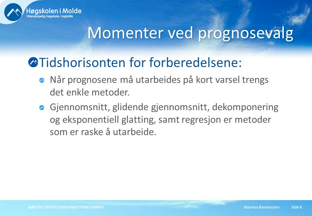 Rasmus RasmussenBØK710 OPERASJONSANALYTISKE EMNERSide 9 Presentasjon av prognosene: Når prognosene skal forklares for beslutningstakerne, er det en fordel å benytte metoder som er lett å forstå.