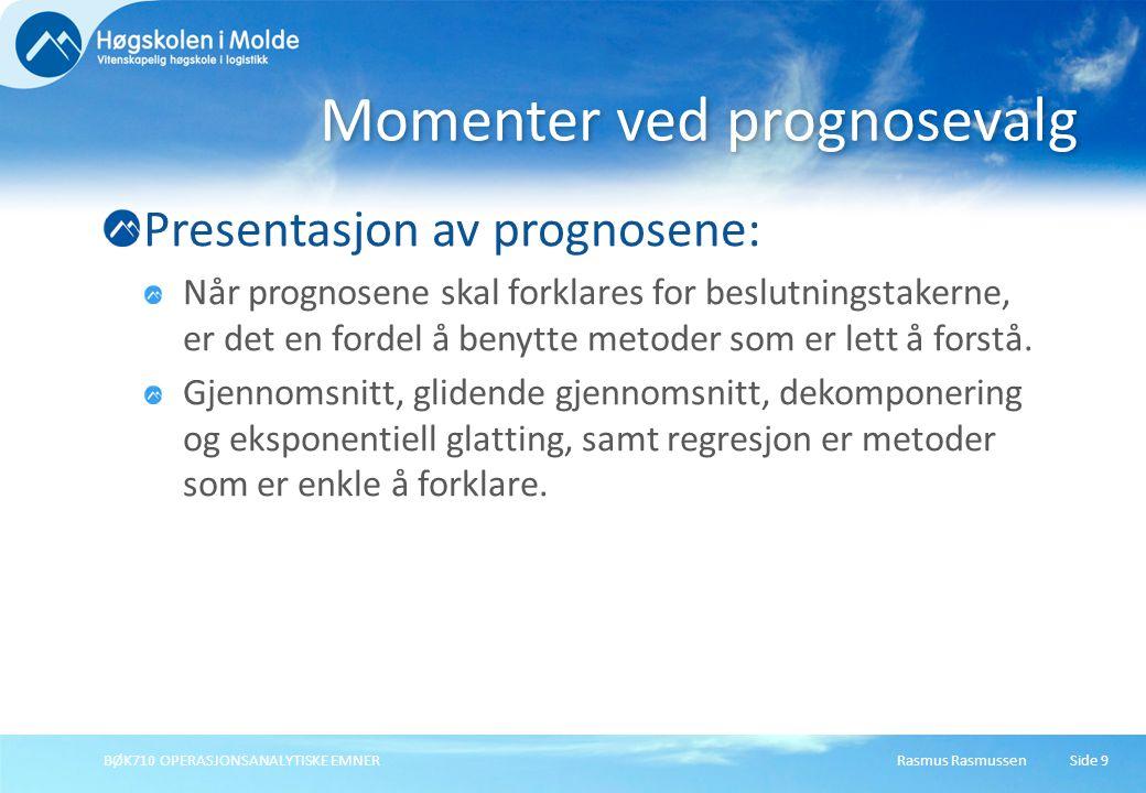 Rasmus RasmussenBØK710 OPERASJONSANALYTISKE EMNER10 Forskjellige prediksjonsmodeller Data Modeller som tillater skift i nivå/trend/sesong Stasjonære data Konstant nivå med tilfeldige variasjoner Glidende gjennomsnitt Veid glidende gjennomsnitt Eksponensiell glatting Sesong Konstant nivå med sykliske variasjoner Eksponensiell glatting / additiv sesong Eksponensiell glatting / multiplikativ sesong Trend Langsiktig generell endring i nivå Dobbelt glidende gjennomsnitt Holt's metode (dobbel eksponensiell glatting) Trend & Sesong Holt-Winter med additiv sesong Holt-Winter med multiplikativ sesong