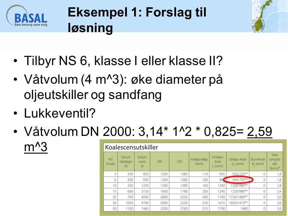 Eksempel 1: Forslag til løsning Tilbyr NS 6, klasse I eller klasse II? Våtvolum (4 m^3): øke diameter på oljeutskiller og sandfang Lukkeventil? Våtvol