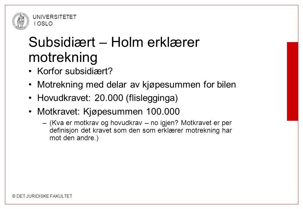 © DET JURIDISKE FAKULTET UNIVERSITETET I OSLO Subsidiært – Holm erklærer motrekning Korfor subsidiært? Motrekning med delar av kjøpesummen for bilen H