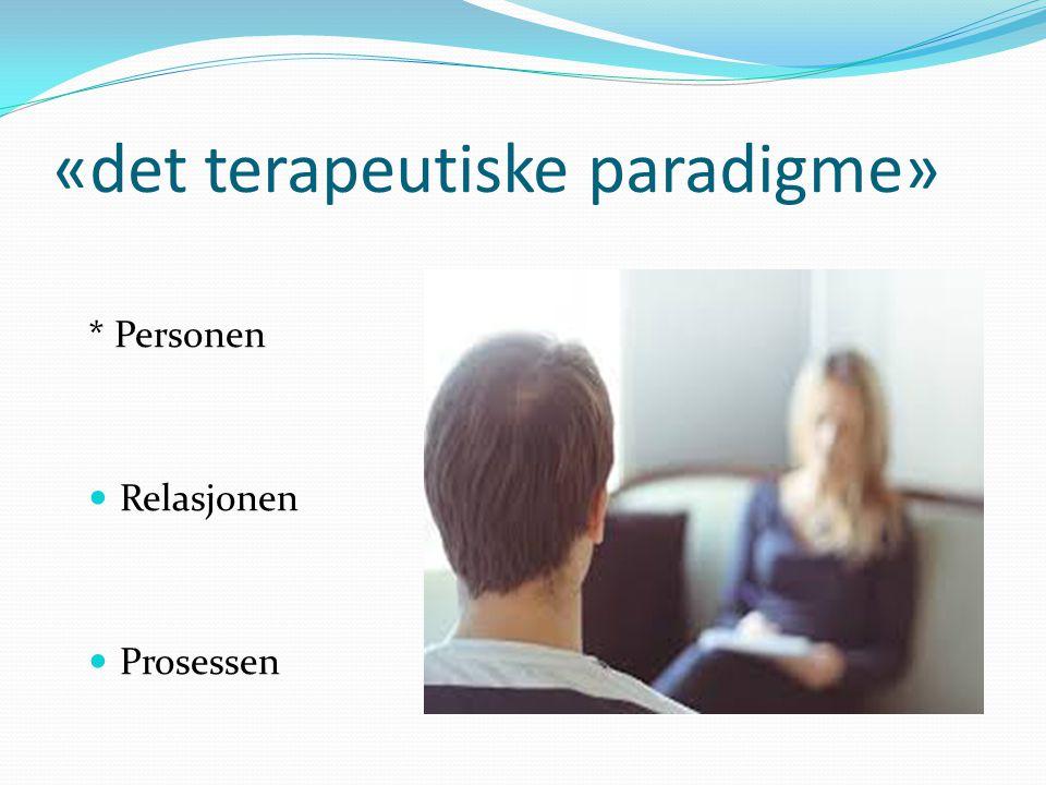 «det terapeutiske paradigme» * Personen Relasjonen Prosessen