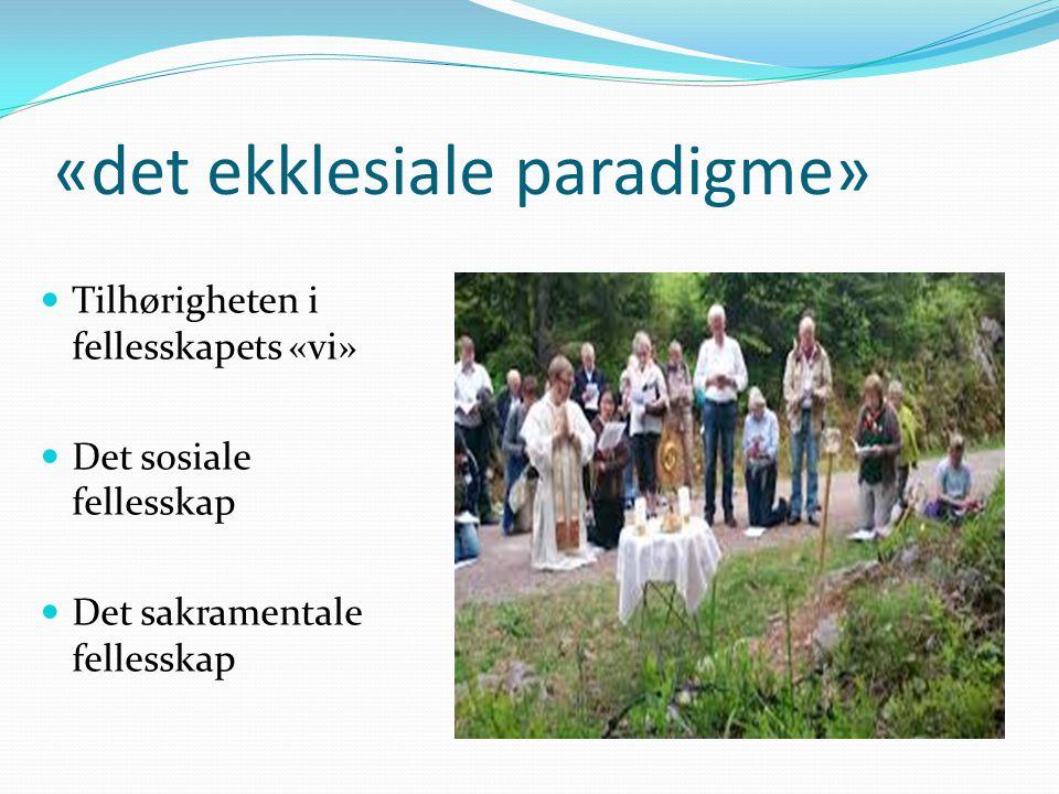 «det ekklesiale paradigme» Tilhørigheten i fellesskapets «vi» Det sosiale fellesskap Det sakramentale fellesskap