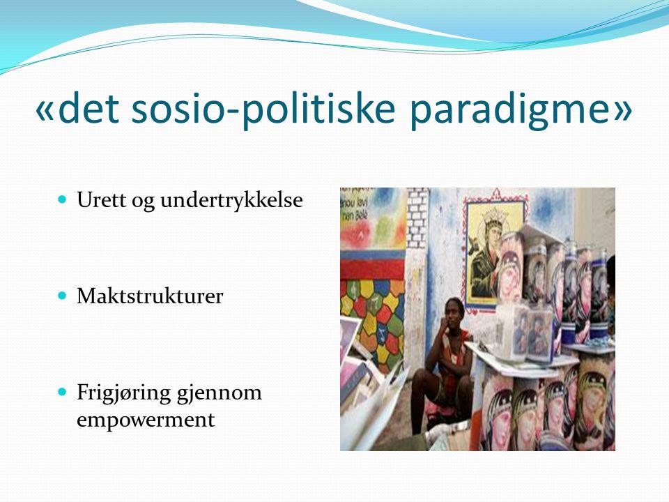 «det sosio-politiske paradigme» Urett og undertrykkelse Maktstrukturer Frigjøring gjennom empowerment