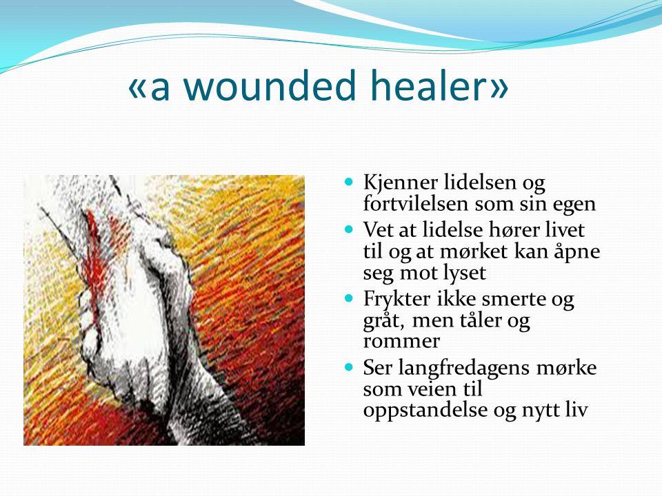 «a wounded healer» Kjenner lidelsen og fortvilelsen som sin egen Vet at lidelse hører livet til og at mørket kan åpne seg mot lyset Frykter ikke smert