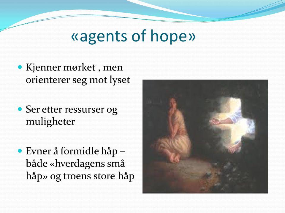 «agents of hope» Kjenner mørket, men orienterer seg mot lyset Ser etter ressurser og muligheter Evner å formidle håp – både «hverdagens små håp» og tr