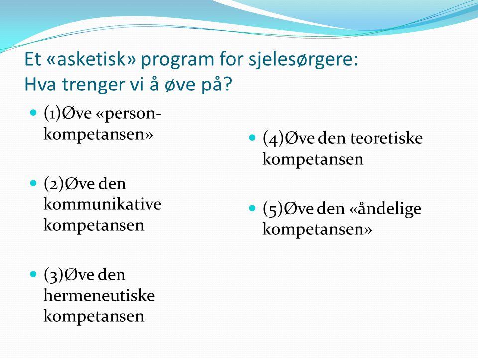 Et «asketisk» program for sjelesørgere: Hva trenger vi å øve på? (1)Øve «person- kompetansen» (2)Øve den kommunikative kompetansen (3)Øve den hermeneu