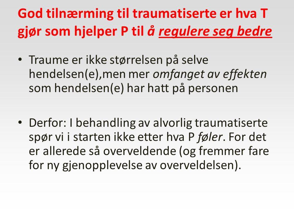 God tilnærming til traumatiserte er hva T gjør som hjelper P til å regulere seg bedre Traume er ikke størrelsen på selve hendelsen(e),men mer omfanget