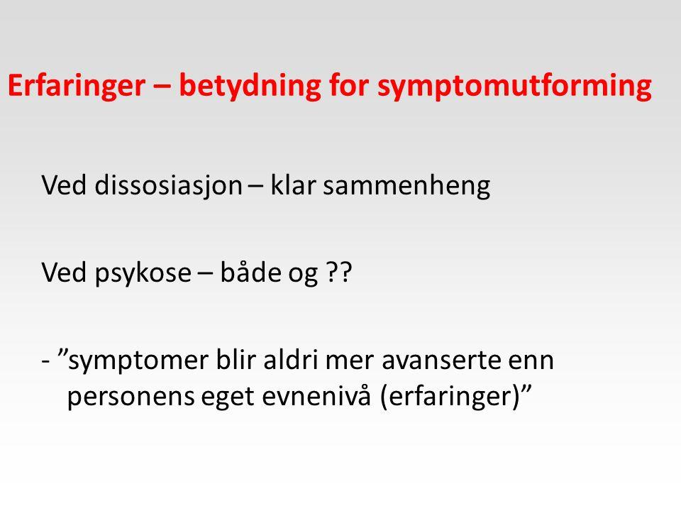 """Erfaringer – betydning for symptomutforming Ved dissosiasjon – klar sammenheng Ved psykose – både og ?? - """"symptomer blir aldri mer avanserte enn pers"""