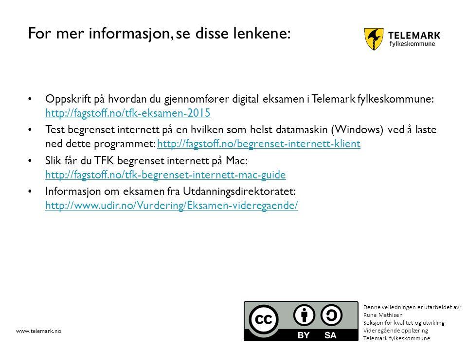 www.telemark.no For mer informasjon, se disse lenkene: Oppskrift på hvordan du gjennomfører digital eksamen i Telemark fylkeskommune: http://fagstoff.no/tfk-eksamen-2015 http://fagstoff.no/tfk-eksamen-2015 Test begrenset internett på en hvilken som helst datamaskin (Windows) ved å laste ned dette programmet: http://fagstoff.no/begrenset-internett-klienthttp://fagstoff.no/begrenset-internett-klient Slik får du TFK begrenset internett på Mac: http://fagstoff.no/tfk-begrenset-internett-mac-guide http://fagstoff.no/tfk-begrenset-internett-mac-guide Informasjon om eksamen fra Utdanningsdirektoratet: http://www.udir.no/Vurdering/Eksamen-videregaende/ http://www.udir.no/Vurdering/Eksamen-videregaende/ Denne veiledningen er utarbeidet av: Rune Mathisen Seksjon for kvalitet og utvikling Videregående opplæring Telemark fylkeskommune