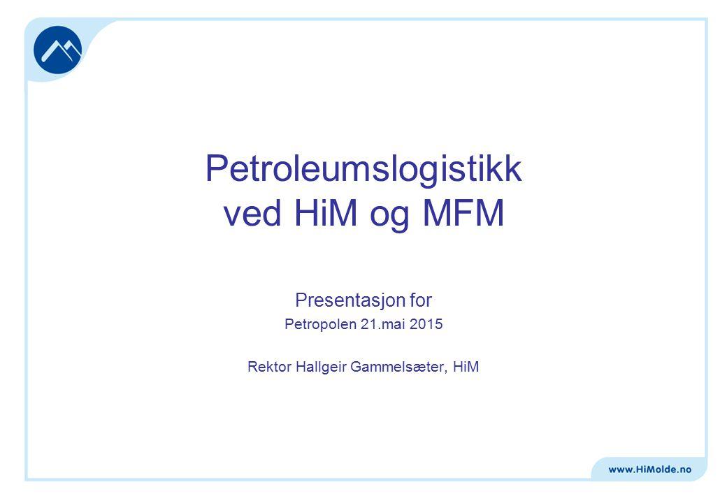 Petroleumslogistikk ved HiM og MFM Presentasjon for Petropolen 21.mai 2015 Rektor Hallgeir Gammelsæter, HiM