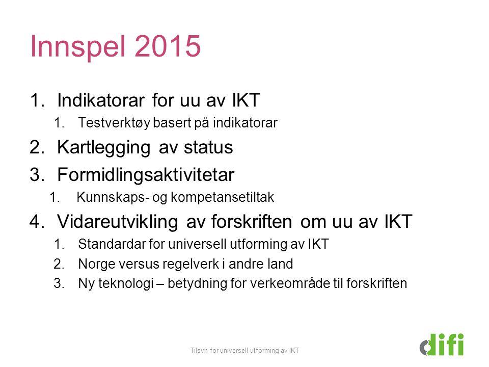 Innspel 2015 1.Indikatorar for uu av IKT 1.Testverktøy basert på indikatorar 2.Kartlegging av status 3.Formidlingsaktivitetar 1.Kunnskaps- og kompetansetiltak 4.Vidareutvikling av forskriften om uu av IKT 1.Standardar for universell utforming av IKT 2.Norge versus regelverk i andre land 3.Ny teknologi – betydning for verkeområde til forskriften Tilsyn for universell utforming av IKT