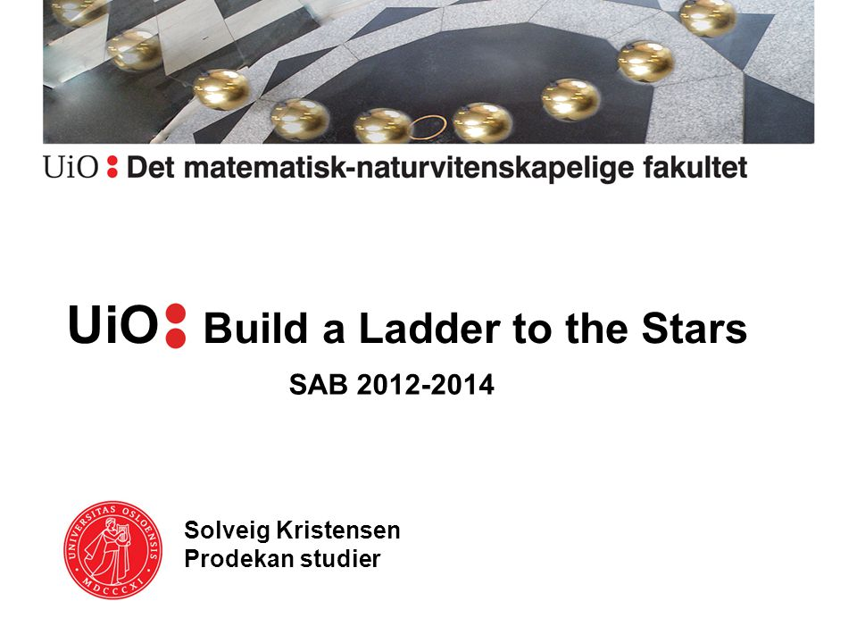 UiOa Build a Ladder to the Stars Solveig Kristensen Prodekan studier SAB 2012-2014
