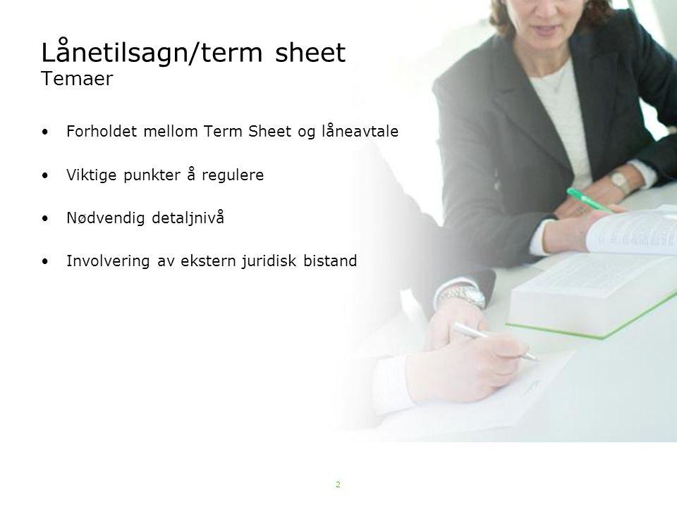 2 Lånetilsagn/term sheet Temaer Forholdet mellom Term Sheet og låneavtale Viktige punkter å regulere Nødvendig detaljnivå Involvering av ekstern jurid