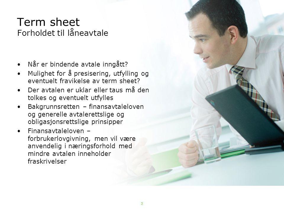 3 Term sheet Forholdet til låneavtale Når er bindende avtale inngått? Mulighet for å presisering, utfylling og eventuelt fravikelse av term sheet? Der