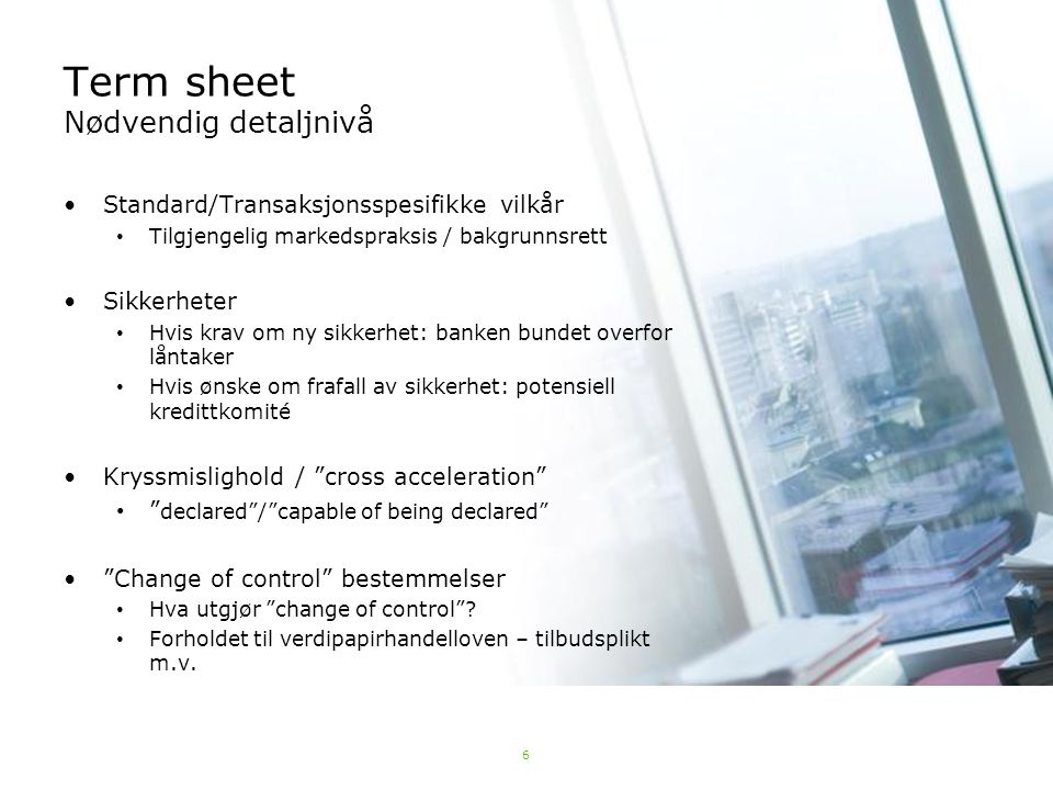 6 Term sheet Nødvendig detaljnivå Standard/Transaksjonsspesifikke vilkår Tilgjengelig markedspraksis / bakgrunnsrett Sikkerheter Hvis krav om ny sikke