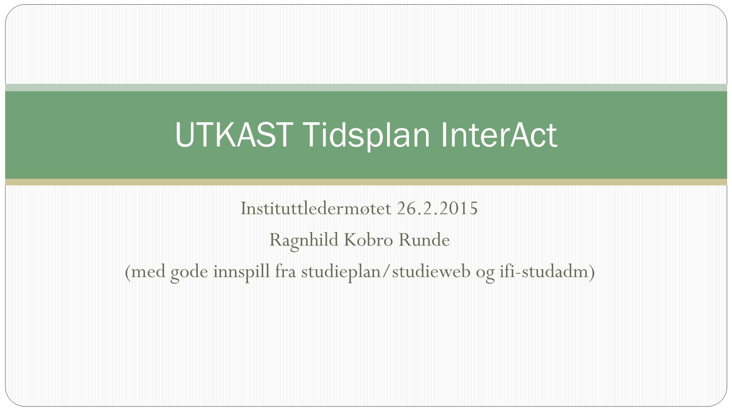 Instituttledermøtet 26.2.2015 Ragnhild Kobro Runde (med gode innspill fra studieplan/studieweb og ifi-studadm) UTKAST Tidsplan InterAct