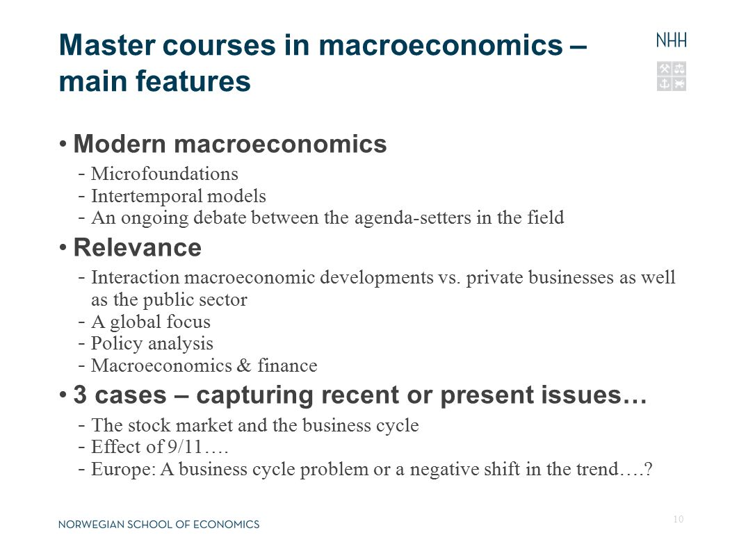 Master courses in macroeconomics – main features Modern macroeconomics - Microfoundations - Intertemporal models - An ongoing debate between the agenda-setters in the field Relevance - Interaction macroeconomic developments vs.