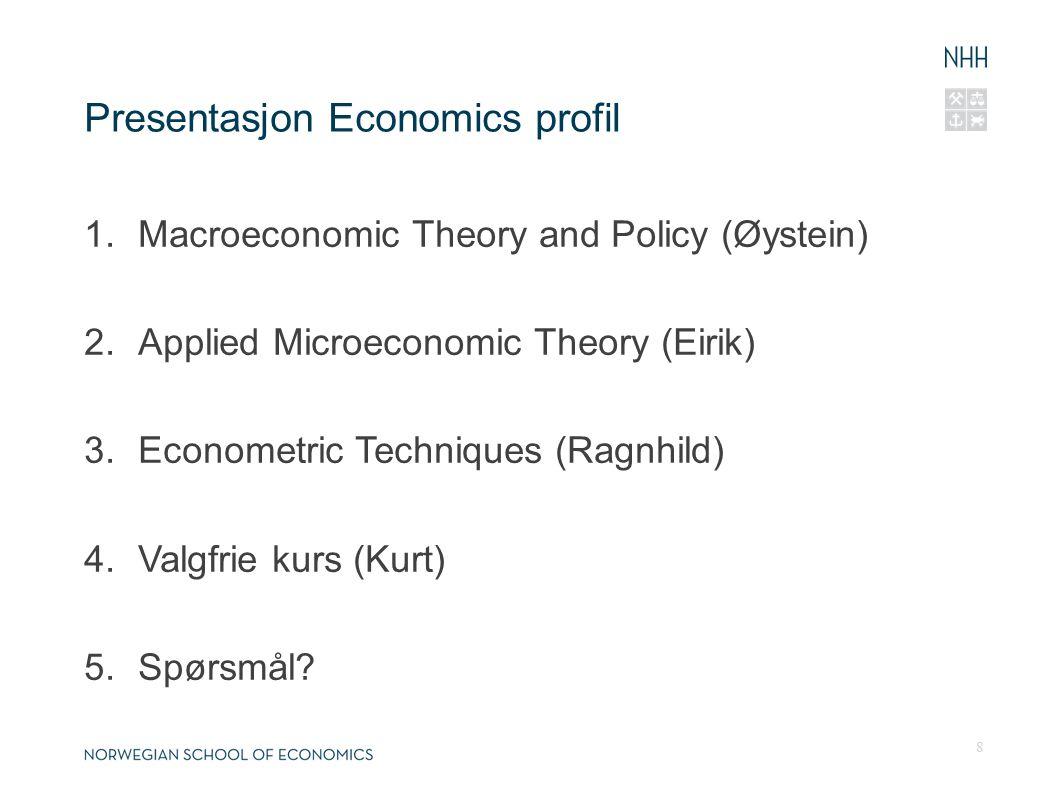 Presentasjon Economics profil 1.Macroeconomic Theory and Policy (Øystein) 2.Applied Microeconomic Theory (Eirik) 3.Econometric Techniques (Ragnhild) 4.Valgfrie kurs (Kurt) 5.Spørsmål.