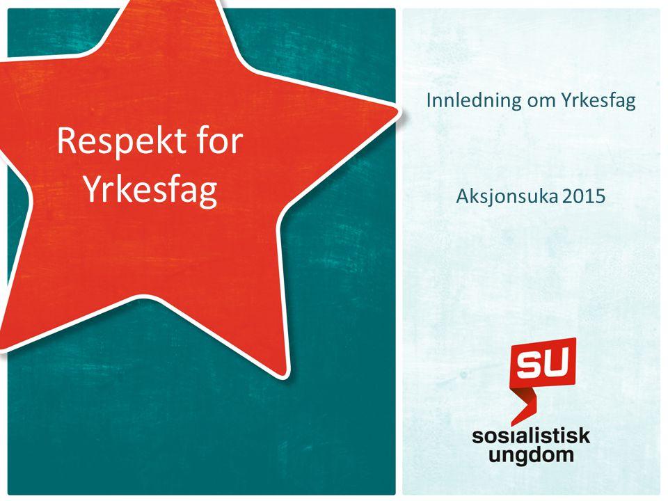 Respekt for Yrkesfag Innledning om Yrkesfag Aksjonsuka 2015