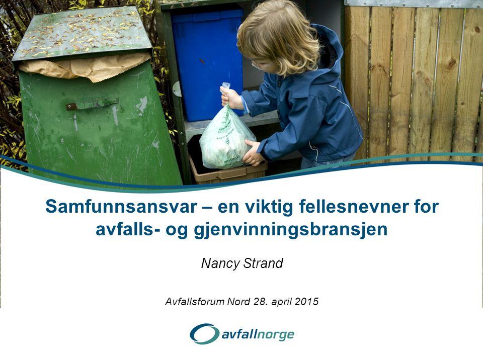 Nancy Strand Samfunnsansvar – en viktig fellesnevner for avfalls- og gjenvinningsbransjen Avfallsforum Nord 28. april 2015