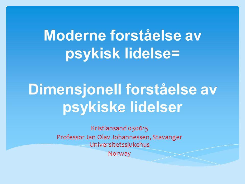 Moderne forståelse av psykisk lidelse= Dimensjonell forståelse av psykiske lidelser - Kristiansand 030615 Professor Jan Olav Johannessen, Stavanger Universitetssjukehus Norway