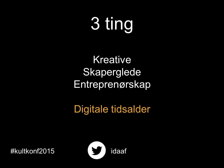 3 ting Kreative Skaperglede Entreprenørskap Digitale tidsalder #kultkonf2015idaaf