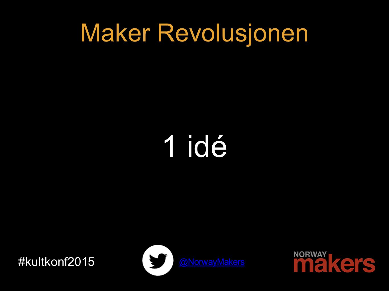 1 idé #kultkonf2015 @NorwayMakers Maker Revolusjonen