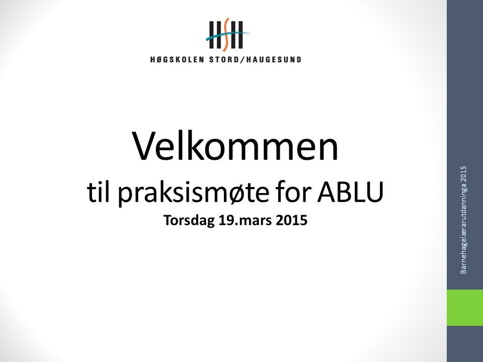 Velkommen til praksismøte for ABLU Torsdag 19.mars 2015 Barnehagelærarutdanninga 2015