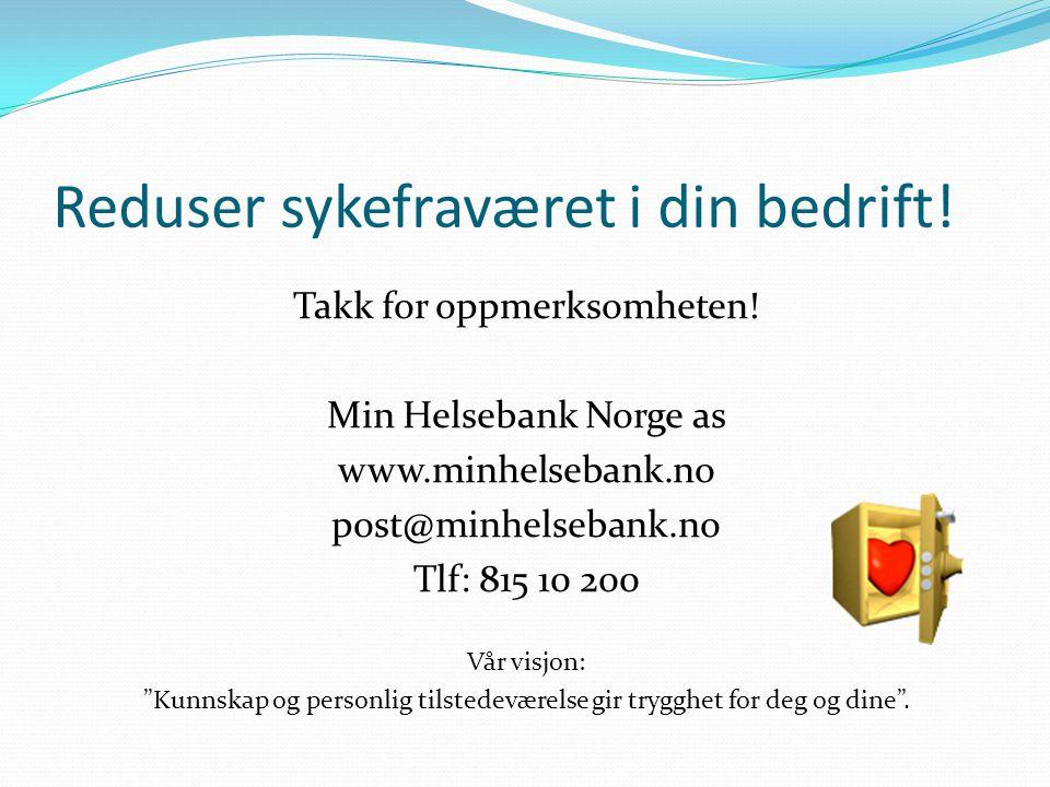 Reduser sykefraværet i din bedrift! Takk for oppmerksomheten! Min Helsebank Norge as www.minhelsebank.no post@minhelsebank.no Tlf: 815 10 200 Vår visj