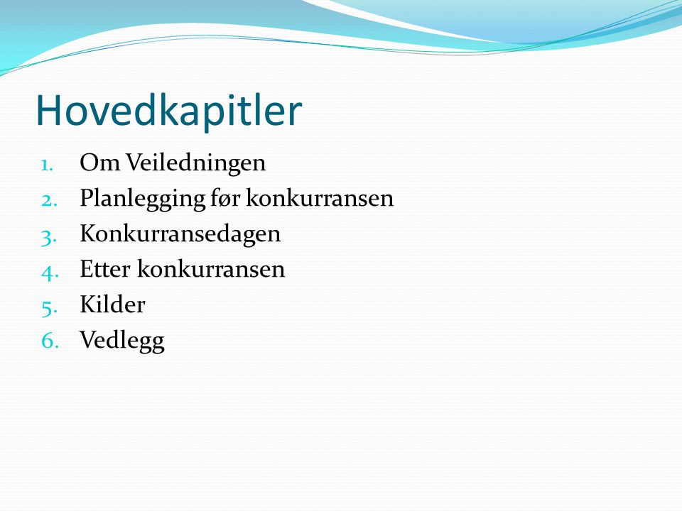 Hovedkapitler 1. Om Veiledningen 2. Planlegging før konkurransen 3. Konkurransedagen 4. Etter konkurransen 5. Kilder 6. Vedlegg