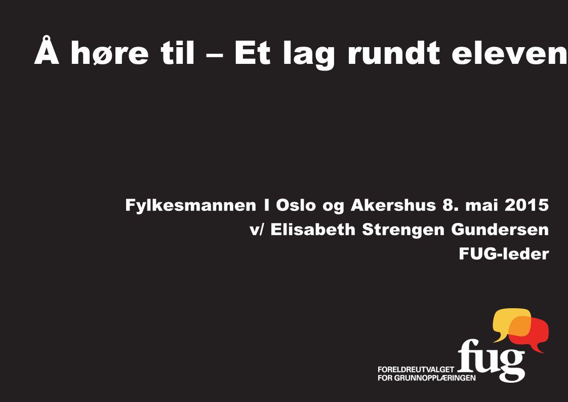 Å høre til – Et lag rundt eleven Fylkesmannen I Oslo og Akershus 8. mai 2015 v/ Elisabeth Strengen Gundersen FUG-leder