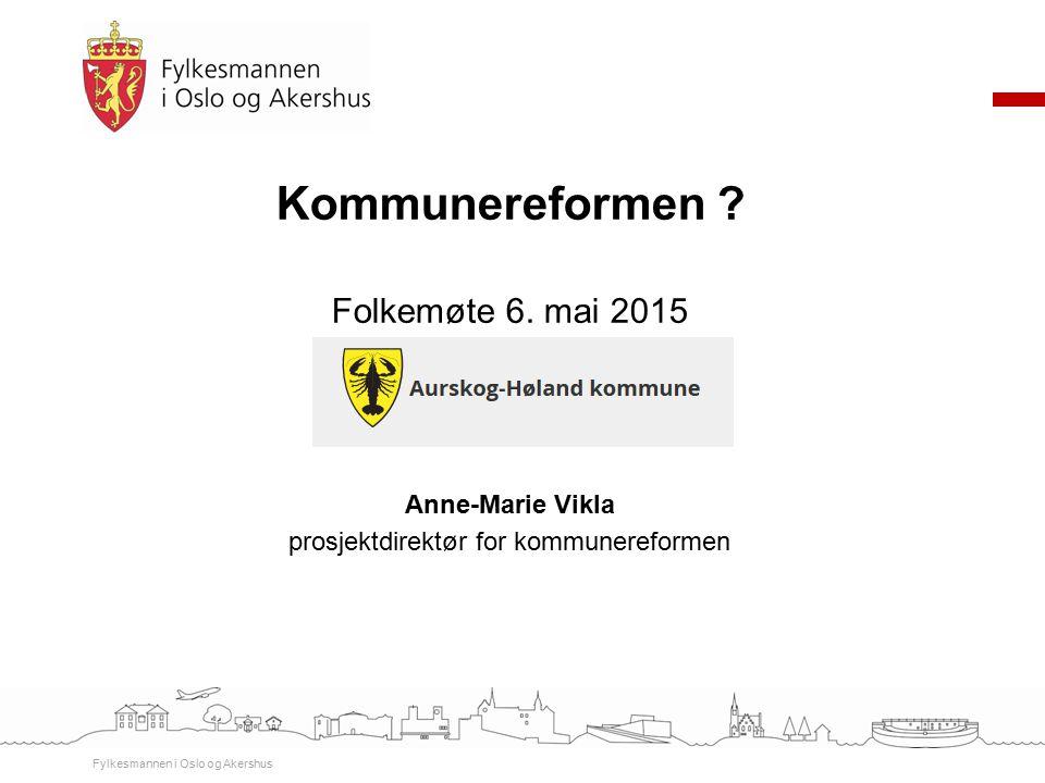 Kommunereformen ? Folkemøte 6. mai 2015 Anne-Marie Vikla prosjektdirektør for kommunereformen Fylkesmannen i Oslo og Akershus