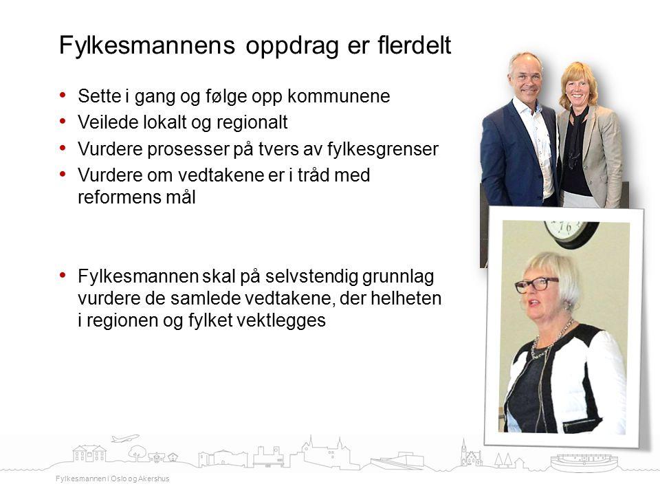Sette i gang og følge opp kommunene Veilede lokalt og regionalt Vurdere prosesser på tvers av fylkesgrenser Vurdere om vedtakene er i tråd med reformens mål Fylkesmannen skal på selvstendig grunnlag vurdere de samlede vedtakene, der helheten i regionen og fylket vektlegges Fylkesmannens oppdrag er flerdelt Fylkesmannen i Oslo og Akershus