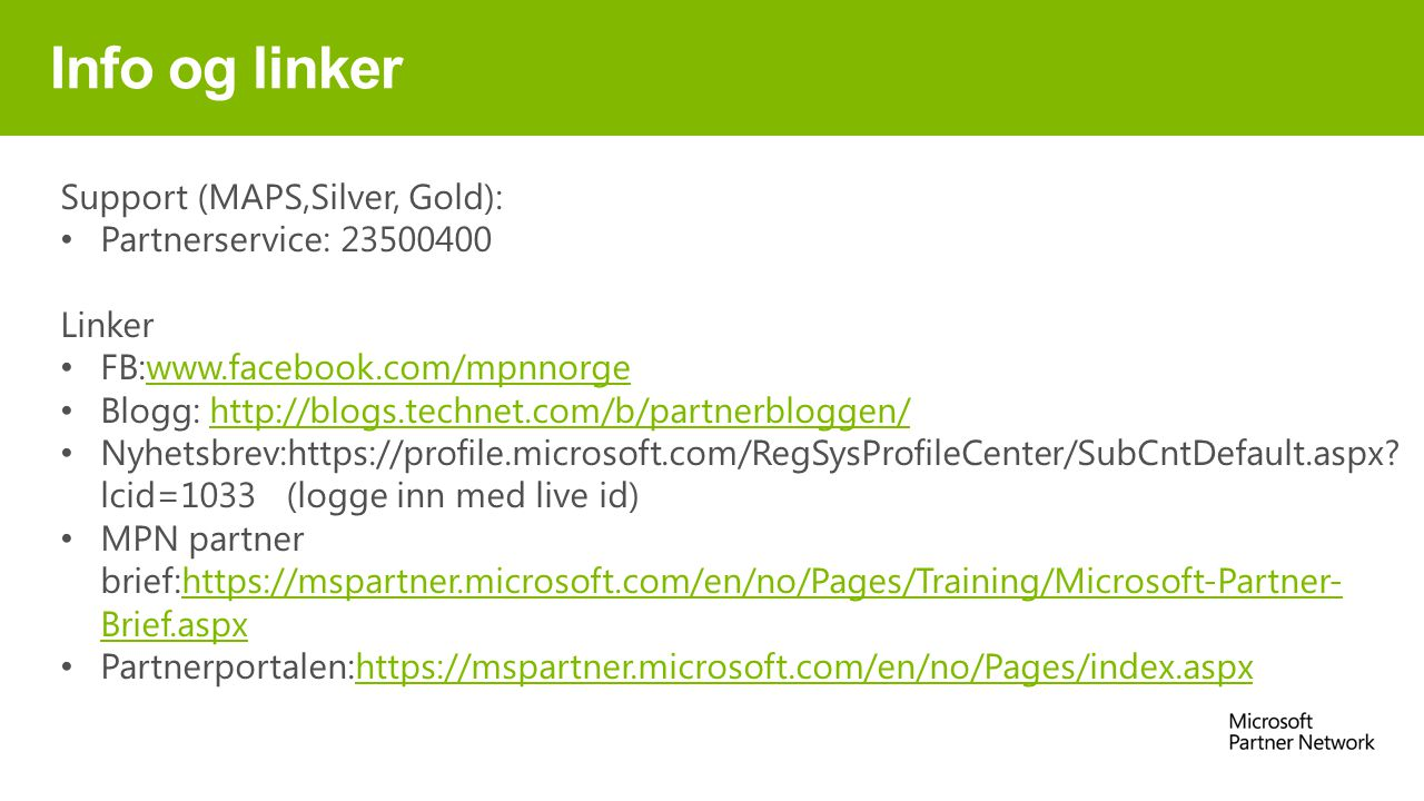 Info og linker Support (MAPS,Silver, Gold): Partnerservice: 23500400 Linker FB:www.facebook.com/mpnnorgewww.facebook.com/mpnnorge Blogg: http://blogs.technet.com/b/partnerbloggen/http://blogs.technet.com/b/partnerbloggen/ Nyhetsbrev:https://profile.microsoft.com/RegSysProfileCenter/SubCntDefault.aspx.